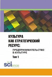 Сборник статей -Культура как стратегический ресурс. Предпринимательство в культуре. Том 1