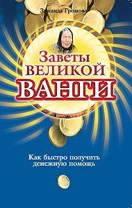 Зинаида Громова -Заветы великой Ванги. Как быстро получить денежную помощь