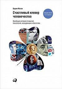 Вадим Махов -Счастливый клевер человечества: Всеобщая история открытий, технологий, конкуренции и богатства