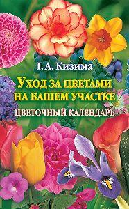 Галина Кизима - Уход за цветами на вашем участке. Цветочный календарь