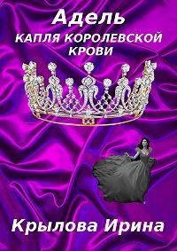 Ирина Крылова -Адель. Капля королевской крови
