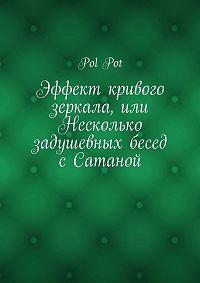 Pol Pot -Эффект кривого зеркала, или Несколько задушевных бесед сСатаной