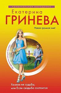 Екатерина Гринева -Хозяин ее судьбы, или Если свадьба состоится