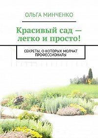 Ольга Минченко -Красивый сад – легко и просто! Ландшафтный дизайн своими руками. Секреты, о которых молчат профессионалы