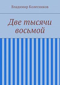 Владимир Колесников - Две тысячи восьмой