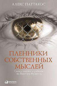 Алекс Паттакос -Пленники собственных мыслей. Смысл жизни и работы по Виктору Франклу