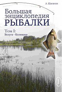 Антон Шаганов -Большая энциклопедия рыбалки. Том 1