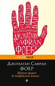 Джонатан Сафран Фоер -Жутко громко и запредельно близко