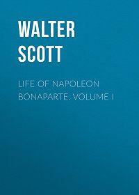 Walter Scott -Life of Napoleon Bonaparte. Volume I