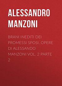 Alessandro Manzoni -Brani inediti dei Promessi Sposi. Opere di Alessando Manzoni vol. 2 parte 2