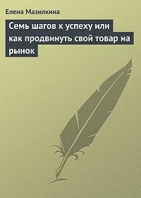 Елена Мазилкина -Семь шагов к успеху или как продвинуть свой товар на рынок