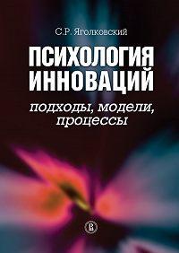 Сергей Ростиславович Яголковский -Психология инноваций: подходы, методы, процессы