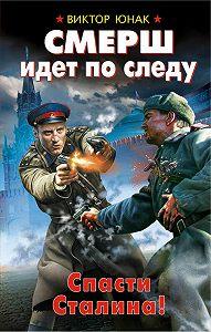 Виктор Юнак -СМЕРШ идет по следу. Спасти Сталина!