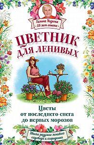 Галина Кизима -Цветник для ленивых. Цветы от последнего снега до первых морозов