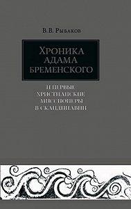 Владимир Владимирович Рыбаков -Хроника Адама Бременского и первые христианские миссионеры в Скандинавии