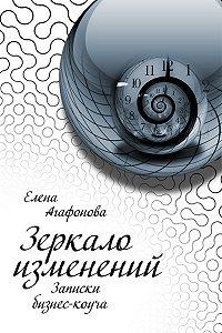 Елена Агафонова -Зеркало изменений. Записки бизнес-коуча