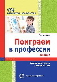 Елена Алябьева -Поиграем в профессии. Книга 2. Занятия, игры, беседы с детьми 5-7 лет