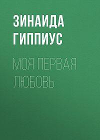 Зинаида Николаевна Гиппиус -Моя первая любовь