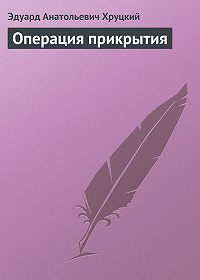 Эдуард Хруцкий - Операция прикрытия