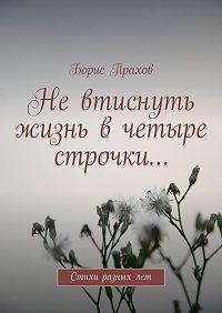 Борис Прахов -Невтиснуть жизнь вчетыре строчки…