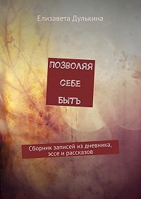 Елизавета Дулькина -Позволяя себе быть. Сборник записей из дневника, эссе ирассказов
