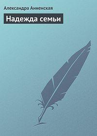 Александра Анненская -Надежда семьи