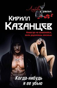 Кирилл Казанцев -Когда-нибудь я ее убью