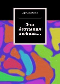 Серж Ахременко -Эта безумная любовь…