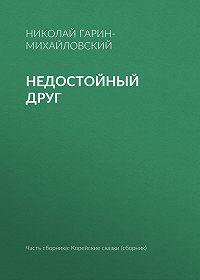 Николай Гарин-Михайловский -Недостойный друг