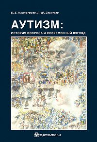 Б. Е. Микиртумов, П. Ю. Завитаев - Аутизм: история вопроса и современный взгляд