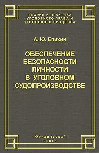 А. Епихин - Обеспечение безопасности личности в уголовном судопроизводстве