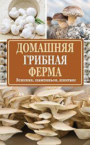 Нина Евгеньевна Богданова -Домашняя грибная ферма. Вешенка, шампиньон, шиитаке