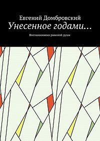 Евгений Домбровский -Унесенное годами… Воспоминания раненойдуши