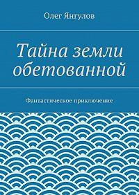Олег Михайлович Янгулов -Тайна земли обетованной. Фантастическое приключение