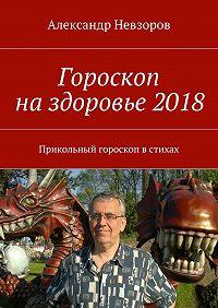 Александр Невзоров -Гороскоп наздоровье2018. Прикольный гороскоп встихах