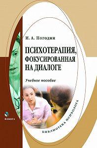 Игорь Александрович Погодин -Психотерапия, фокусированная на диалоге