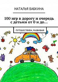 Наталья Бабкина -100игр вдорогу иочередь сдетьми от0идо… Путешествуем, развивая!