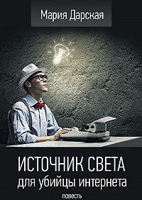 Мария Дарская - Источник света для убийцы интернета. Повесть