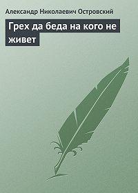 Александр Островский -Грех да беда на кого не живет