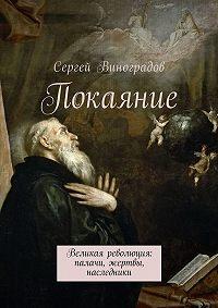 Сергей Виноградов -Покаяние. Великая революция: палачи, жертвы, наследники