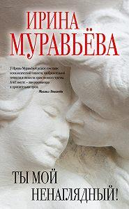 Ирина Муравьева -Ты мой ненаглядный! (сборник)