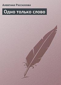Алевтина Рассказова - Одно только слово