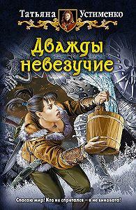 Татьяна Устименко -Дважды невезучие