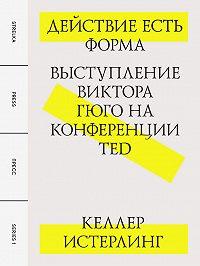 Келлер Истерлинг -Действие есть форма: Выступление Виктора Гюго на конференции TED