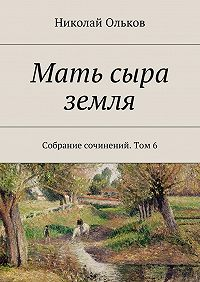 Николай Ольков -Мать сыра земля. Собрание сочинений. Том6
