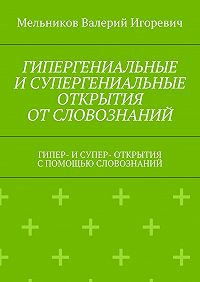 Валерий Мельников -ГИПЕРГЕНИАЛЬНЫЕ ИСУПЕРГЕНИАЛЬНЫЕ ОТКРЫТИЯ ОТСЛОВОЗНАНИЙ. ГИПЕР- ИСУПЕР- ОТКРЫТИЯ СПОМОЩЬЮ СЛОВОЗНАНИЙ