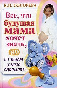 Елена Петровна Сосорева -Все, что будущая мама хочет знать, но не знает, у кого спросить