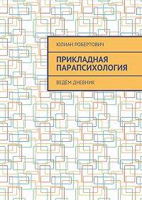 Юлиан Робертович -Прикладная парапсихология. Ведём дневник