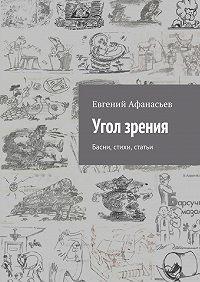 Евгений Афанасьев -Угол зрения. Басни, стихи, статьи