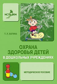 Т. Л. Богина - Охрана здоровья детей в дошкольных учреждениях. Методическое пособие